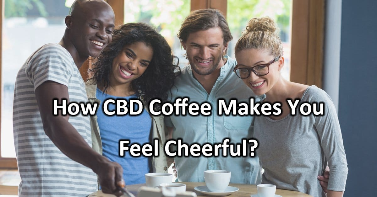 How CBD Coffee Makes You Feel Cheerful?
